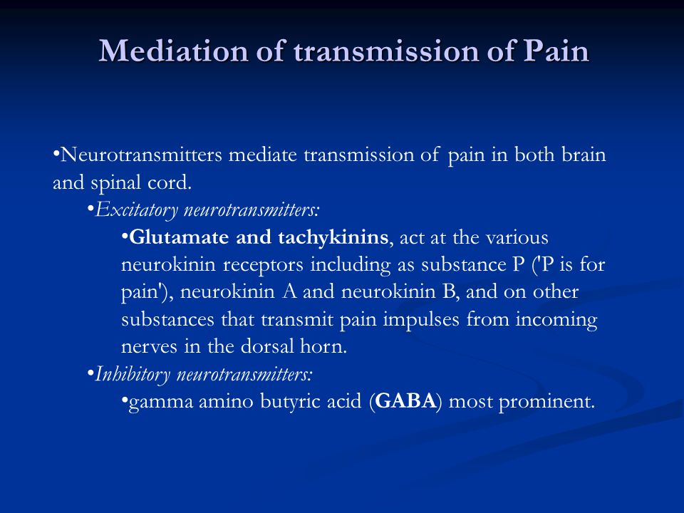 Mediation of transmission of Pain Neurotransmitters mediate transmission of pain in both brain and spinal cord. Excitatory neurotransmitters: Glutamat
