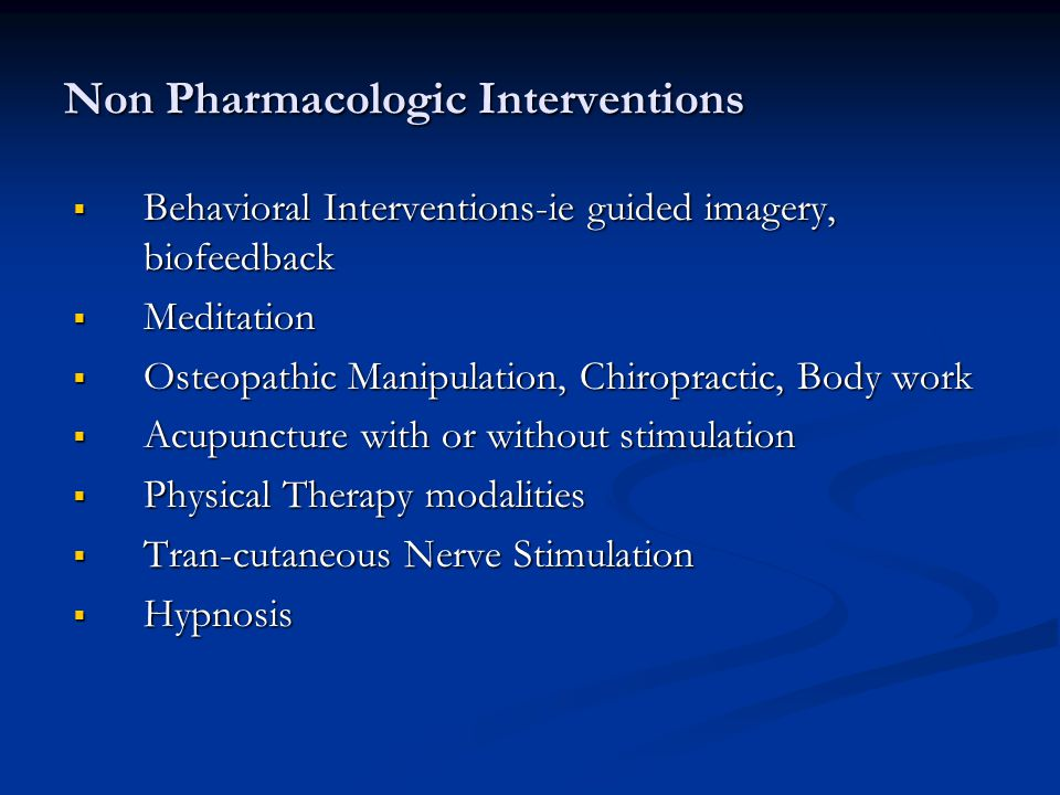 Non Pharmacologic Interventions  Behavioral Interventions-ie guided imagery, biofeedback  Meditation  Osteopathic Manipulation, Chiropractic, Body