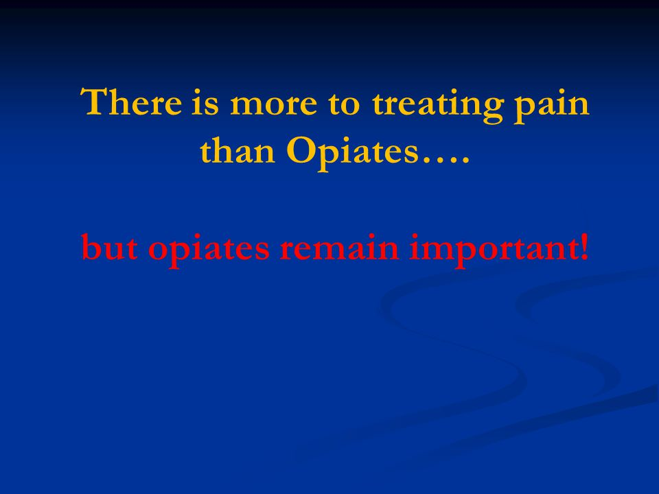 There is more to treating pain than Opiates…. but opiates remain important!