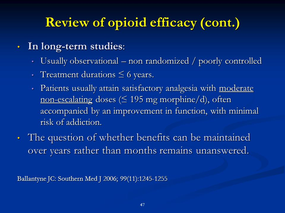 47 Review of opioid efficacy (cont.) In long-term studies: In long-term studies: Usually observational – non randomized / poorly controlled Usually ob