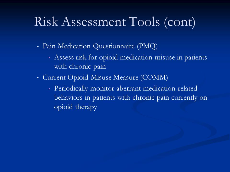 Risk Assessment Tools (cont) Pain Medication Questionnaire (PMQ) Assess risk for opioid medication misuse in patients with chronic pain Current Opioid