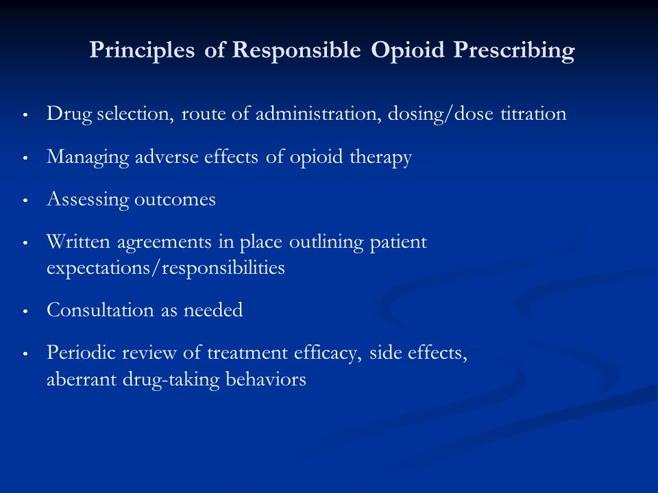 Principles of Responsible Opioid Prescribing Drug selection, route of administration, dosing/dose titration Managing adverse effects of opioid therapy
