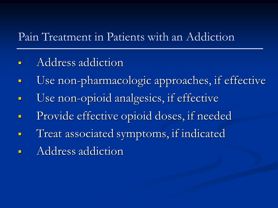  Address addiction  Use non-pharmacologic approaches, if effective  Use non-opioid analgesics, if effective  Provide effective opioid doses, if ne