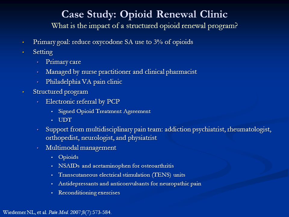 Case Study: Opioid Renewal Clinic What is the impact of a structured opioid renewal program? Primary goal: reduce oxycodone SA use to 3% of opioids Pr