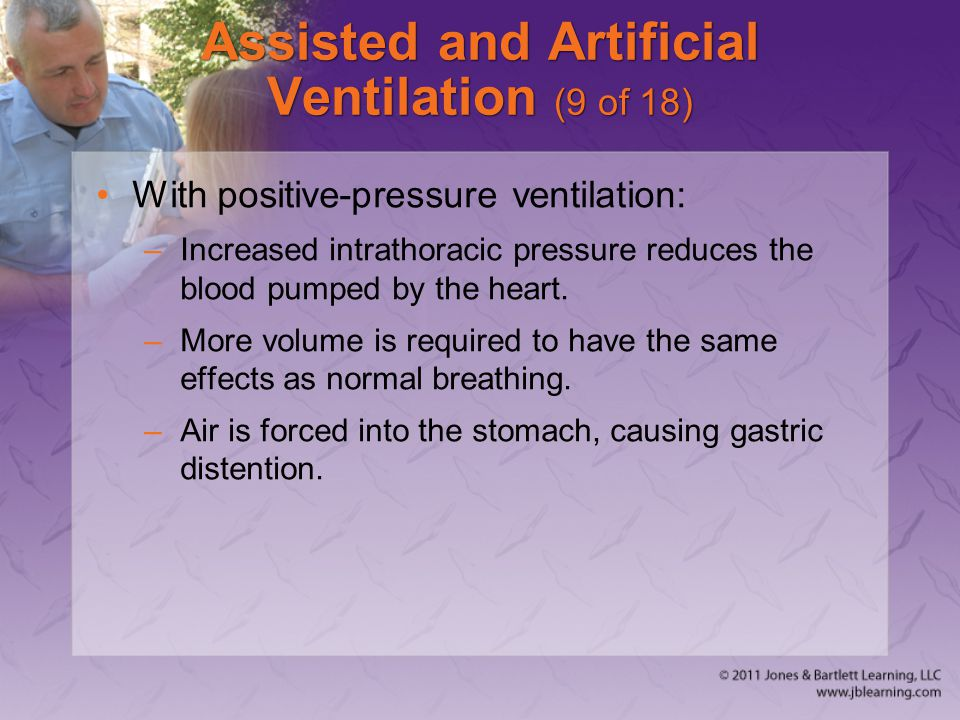 Assisted and Artificial Ventilation (9 of 18) With positive-pressure ventilation: –Increased intrathoracic pressure reduces the blood pumped by the he