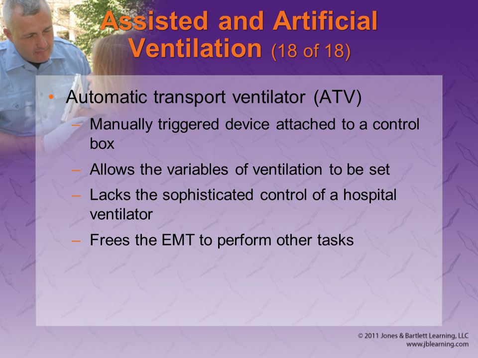 Assisted and Artificial Ventilation (18 of 18) Automatic transport ventilator (ATV) –Manually triggered device attached to a control box –Allows the v