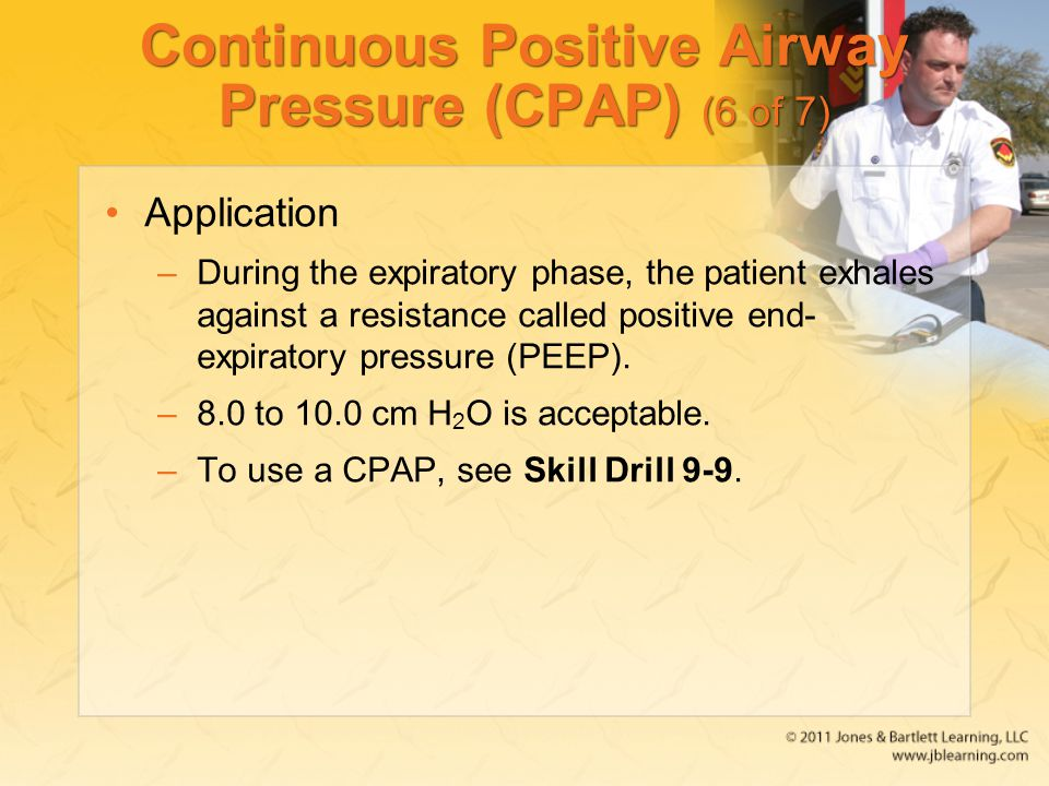 Continuous Positive Airway Pressure (CPAP) (6 of 7) Application –During the expiratory phase, the patient exhales against a resistance called positive
