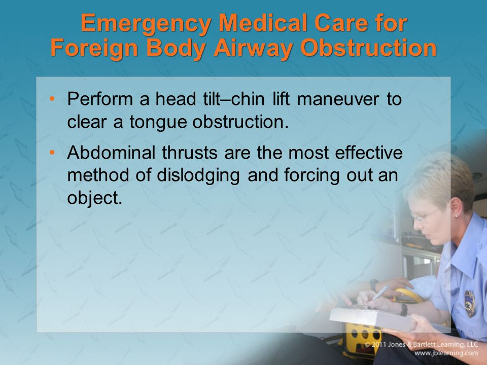 Emergency Medical Care for Foreign Body Airway Obstruction Perform a head tilt–chin lift maneuver to clear a tongue obstruction. Abdominal thrusts are