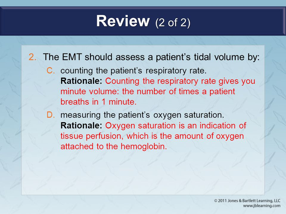 Review (2 of 2) 2.The EMT should assess a patient's tidal volume by: C.counting the patient's respiratory rate. Rationale: Counting the respiratory ra