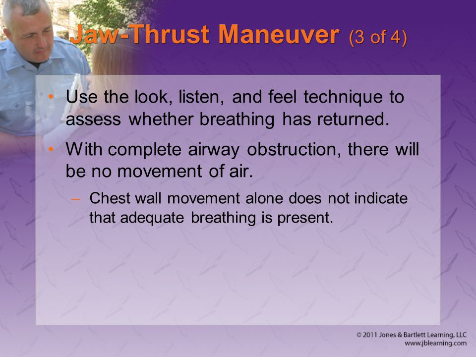Jaw-Thrust Maneuver (3 of 4) Use the look, listen, and feel technique to assess whether breathing has returned. With complete airway obstruction, ther