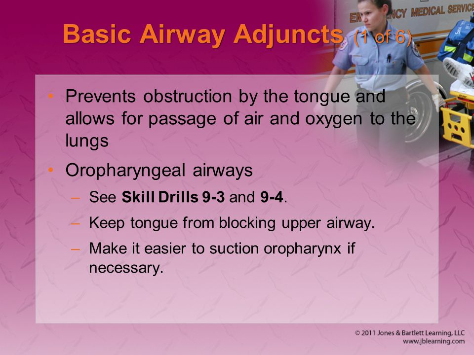 Basic Airway Adjuncts (1 of 6) Prevents obstruction by the tongue and allows for passage of air and oxygen to the lungs Oropharyngeal airways –See Ski