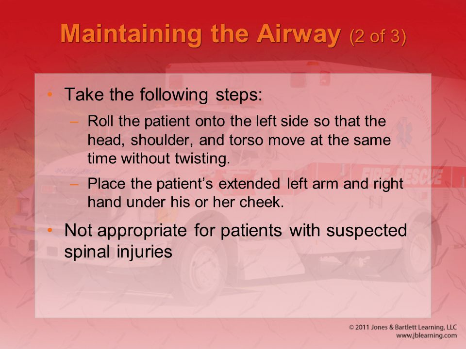 Maintaining the Airway (2 of 3) Take the following steps: –Roll the patient onto the left side so that the head, shoulder, and torso move at the same