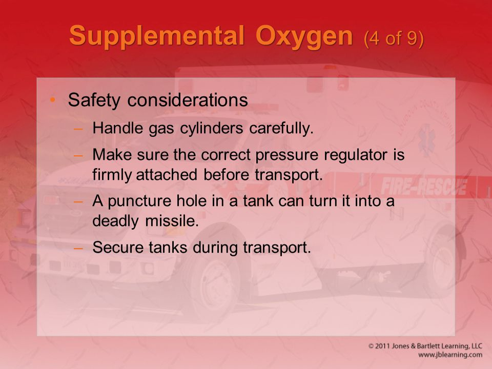 Supplemental Oxygen (4 of 9) Safety considerations –Handle gas cylinders carefully. –Make sure the correct pressure regulator is firmly attached befor