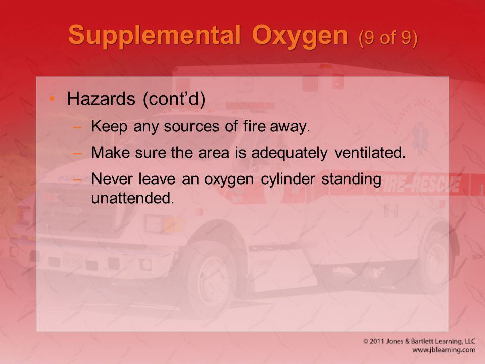 Supplemental Oxygen (9 of 9) Hazards (cont'd) –Keep any sources of fire away. –Make sure the area is adequately ventilated. –Never leave an oxygen cyl