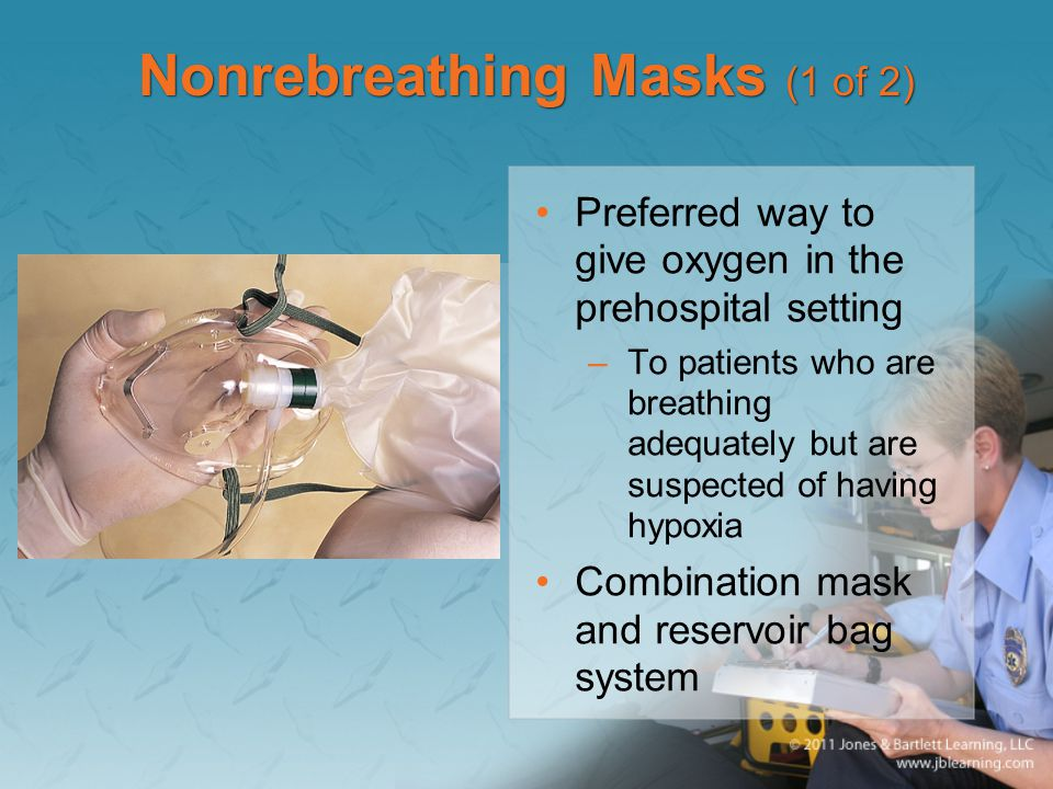 Nonrebreathing Masks (1 of 2) Preferred way to give oxygen in the prehospital setting –To patients who are breathing adequately but are suspected of h