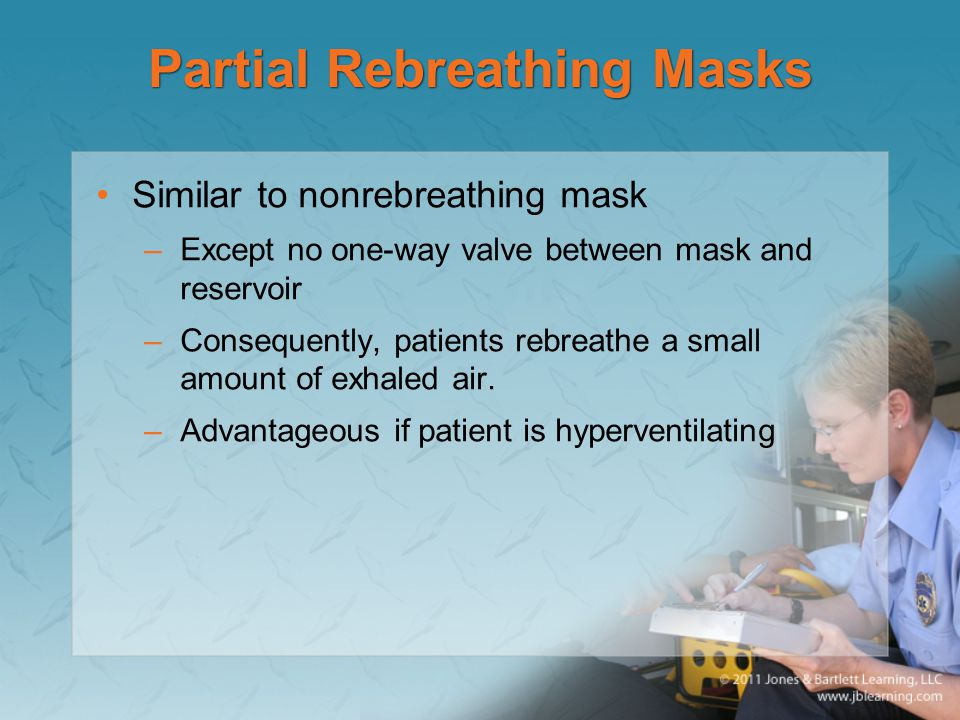Partial Rebreathing Masks Similar to nonrebreathing mask –Except no one-way valve between mask and reservoir –Consequently, patients rebreathe a small