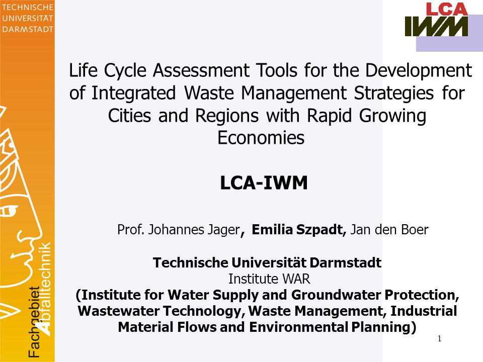 1 Life Cycle Assessment Tools for the Development of Integrated Waste Management Strategies for Cities and Regions with Rapid Growing Economies LCA-IWM Prof.