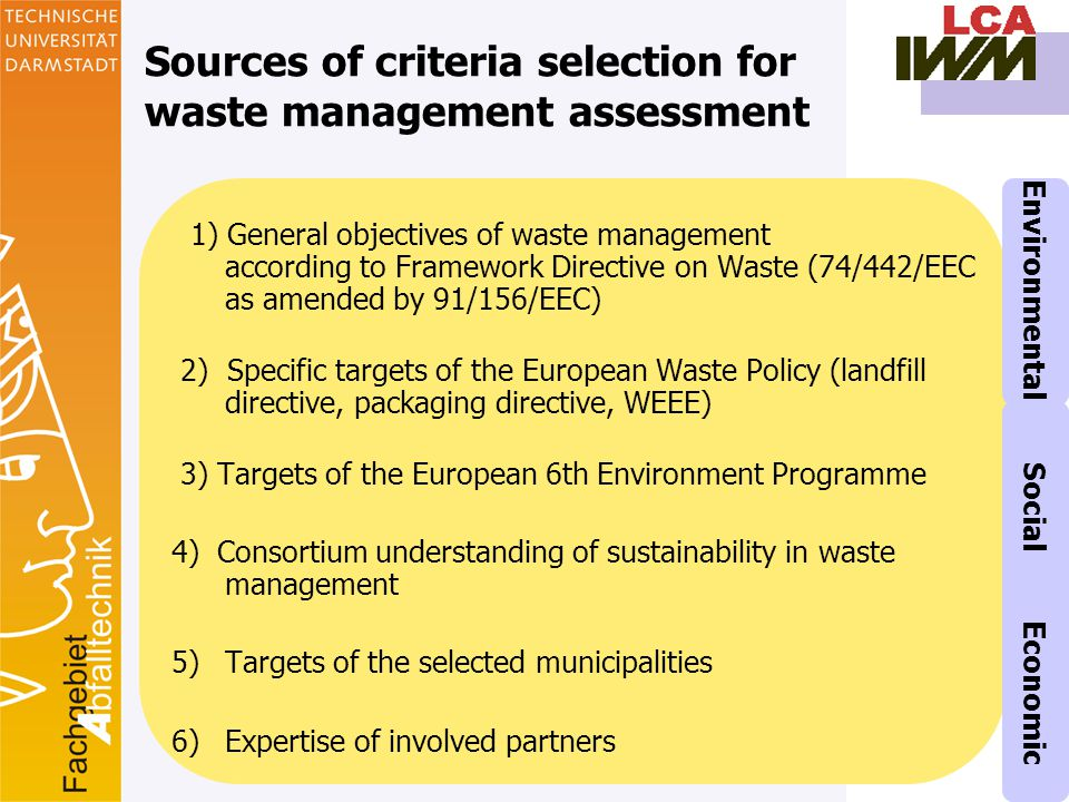 14 Sources of criteria selection for waste management assessment 1) General objectives of waste management according to Framework Directive on Waste (74/442/EEC as amended by 91/156/EEC) 2) Specific targets of the European Waste Policy (landfill directive, packaging directive, WEEE) 3) Targets of the European 6th Environment Programme 4) Consortium understanding of sustainability in waste management 5)Targets of the selected municipalities 6)Expertise of involved partners Environmental Social Economic