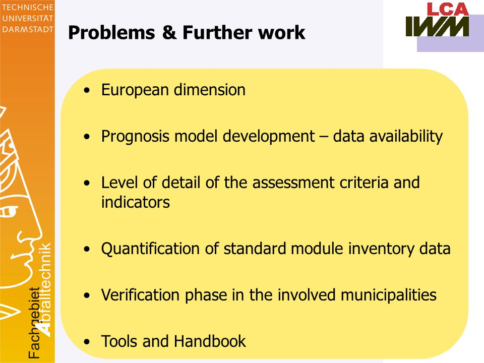 17 Problems & Further work European dimension Prognosis model development – data availability Level of detail of the assessment criteria and indicators Quantification of standard module inventory data Verification phase in the involved municipalities Tools and Handbook