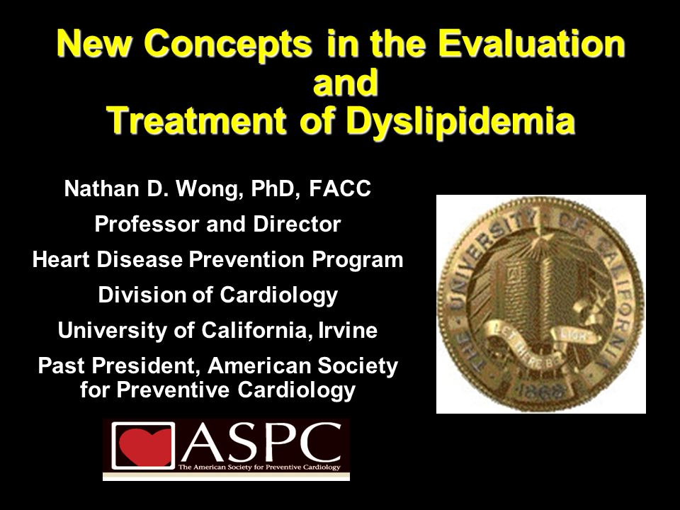 New Concepts in the Evaluation and Treatment of Dyslipidemia Nathan D. Wong, PhD, FACC Professor and Director Heart Disease Prevention Program Divisio