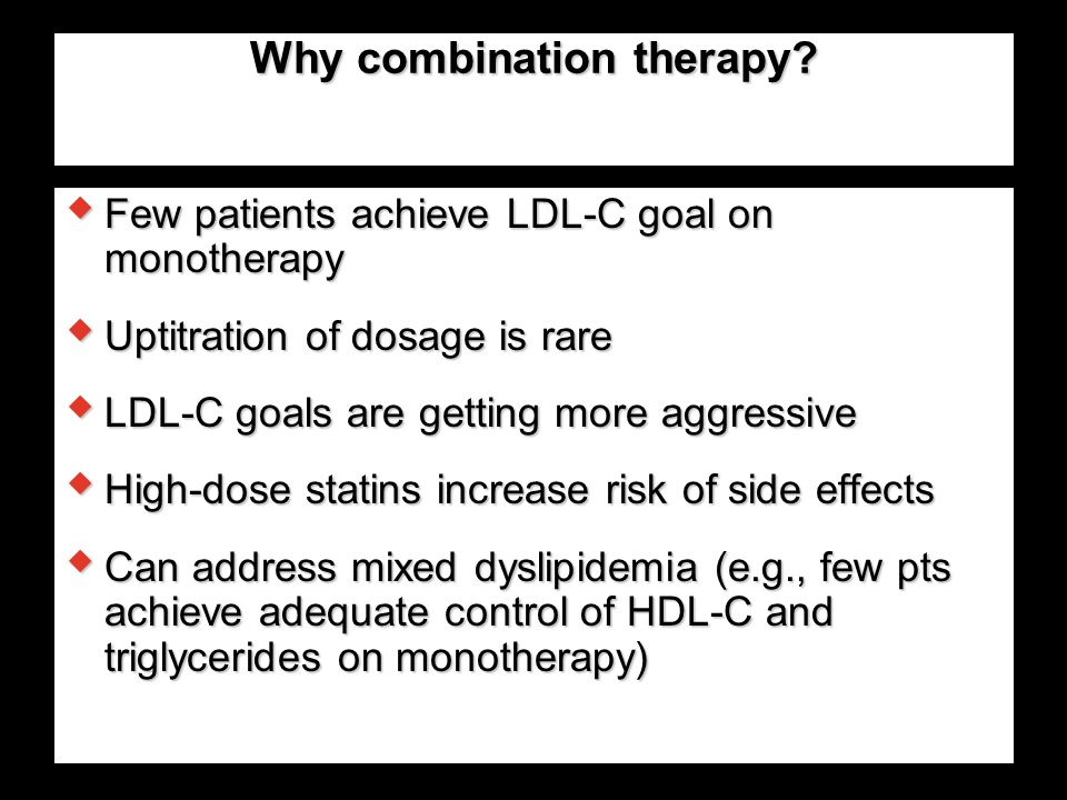 Why combination therapy?  Few patients achieve LDL-C goal on monotherapy  Uptitration of dosage is rare  LDL-C goals are getting more aggressive 