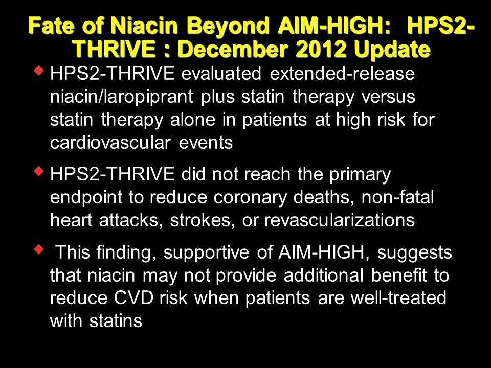 Fate of Niacin Beyond AIM-HIGH: HPS2- THRIVE : December 2012 Update  HPS2-THRIVE evaluated extended-release niacin/laropiprant plus statin therapy ve