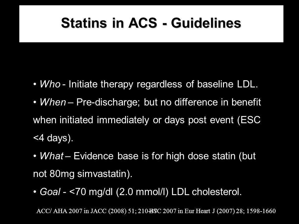 Statins in ACS - Guidelines Who - Initiate therapy regardless of baseline LDL. When – Pre-discharge; but no difference in benefit when initiated immed