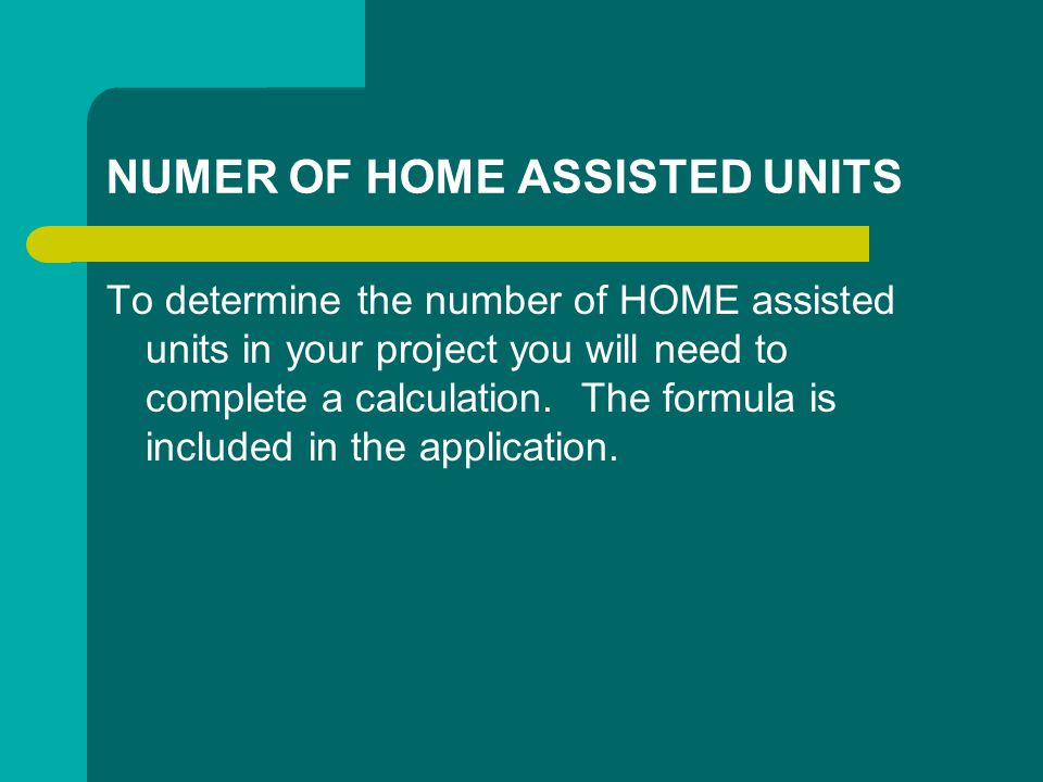 NUMER OF HOME ASSISTED UNITS To determine the number of HOME assisted units in your project you will need to complete a calculation.