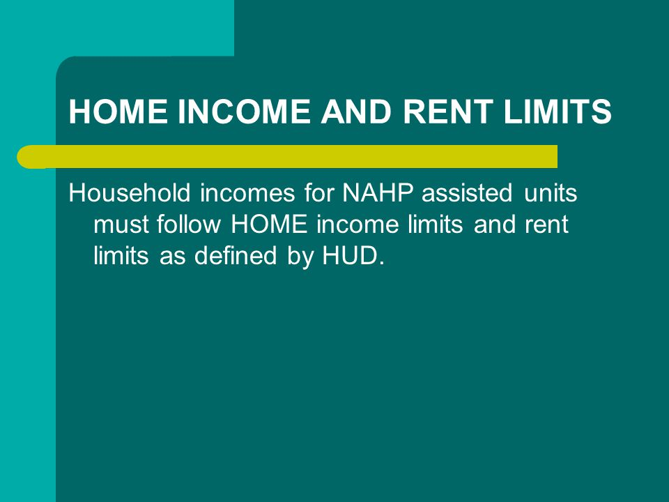 HOME INCOME AND RENT LIMITS Household incomes for NAHP assisted units must follow HOME income limits and rent limits as defined by HUD.