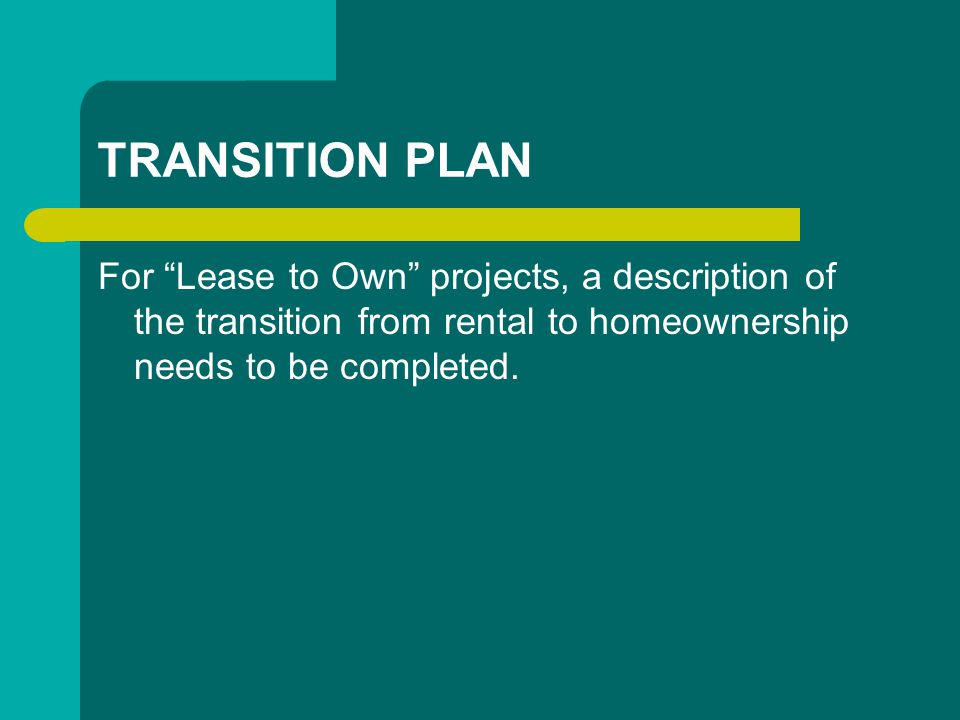 TRANSITION PLAN For Lease to Own projects, a description of the transition from rental to homeownership needs to be completed.
