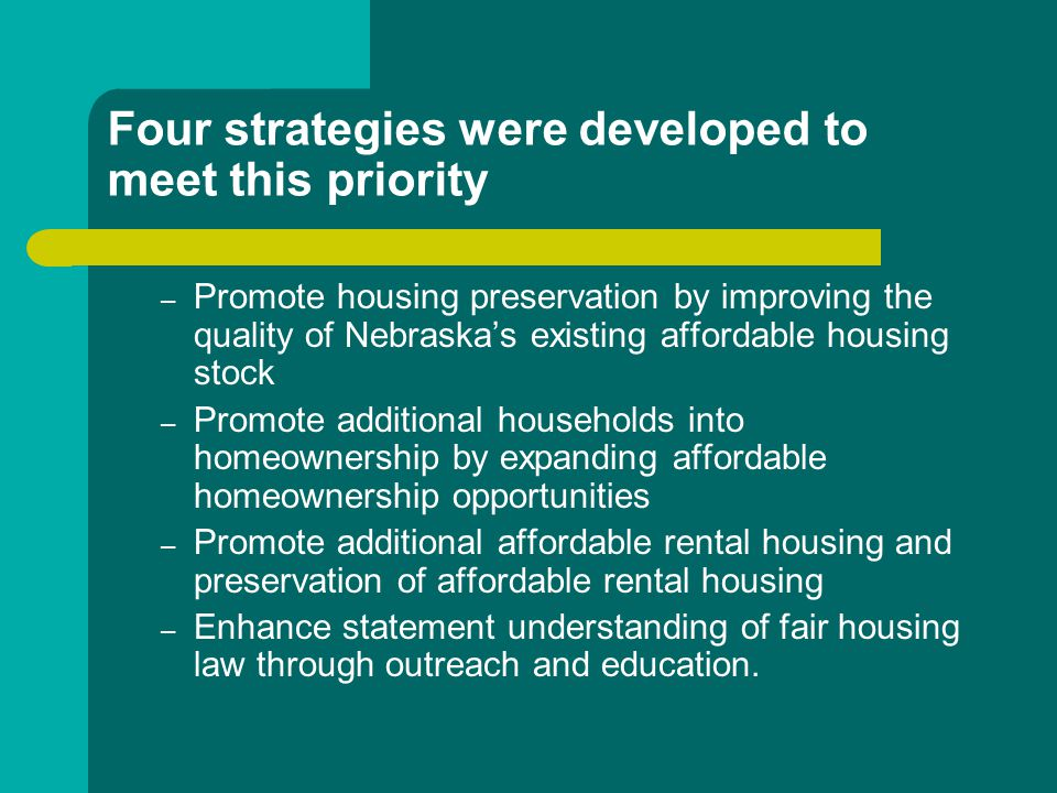 Four strategies were developed to meet this priority – Promote housing preservation by improving the quality of Nebraska's existing affordable housing stock – Promote additional households into homeownership by expanding affordable homeownership opportunities – Promote additional affordable rental housing and preservation of affordable rental housing – Enhance statement understanding of fair housing law through outreach and education.