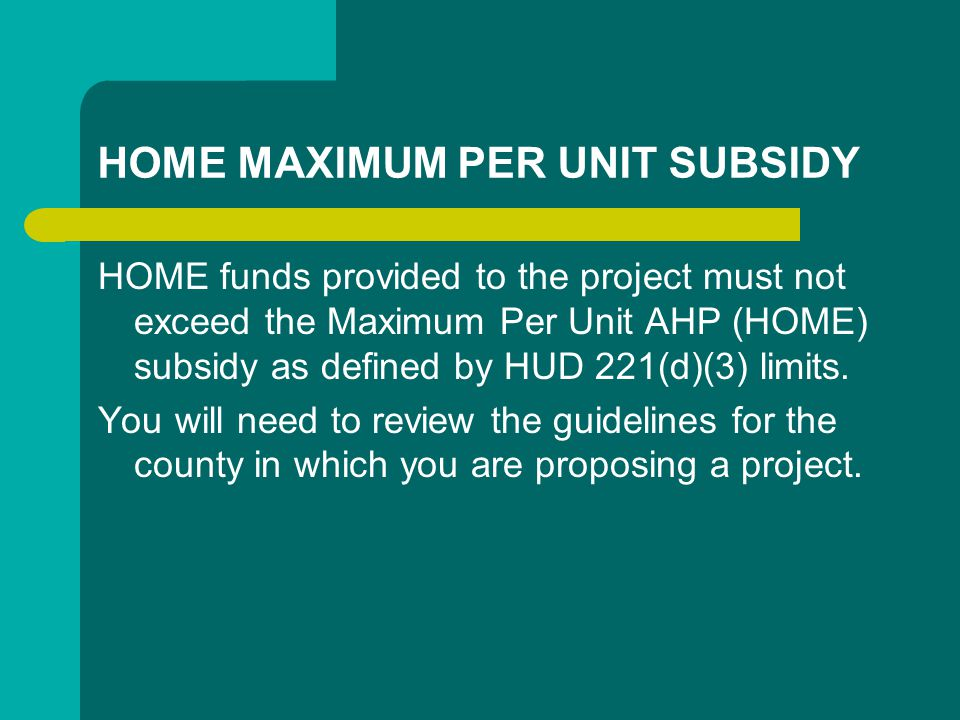 HOME MAXIMUM PER UNIT SUBSIDY HOME funds provided to the project must not exceed the Maximum Per Unit AHP (HOME) subsidy as defined by HUD 221(d)(3) limits.