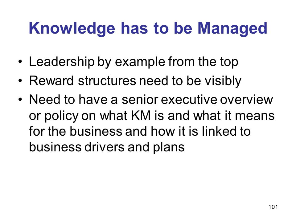 101 Knowledge has to be Managed Leadership by example from the top Reward structures need to be visibly Need to have a senior executive overview or po