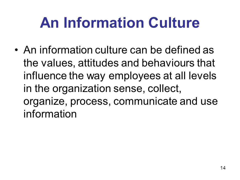 14 An Information Culture An information culture can be defined as the values, attitudes and behaviours that influence the way employees at all levels