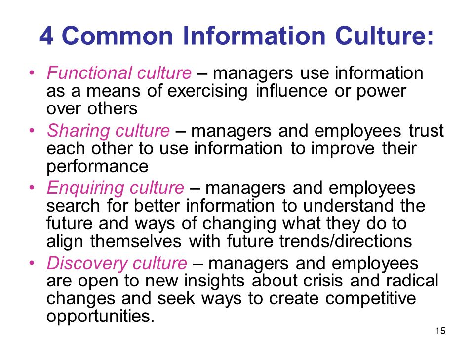 15 4 Common Information Culture: Functional culture – managers use information as a means of exercising influence or power over others Sharing culture