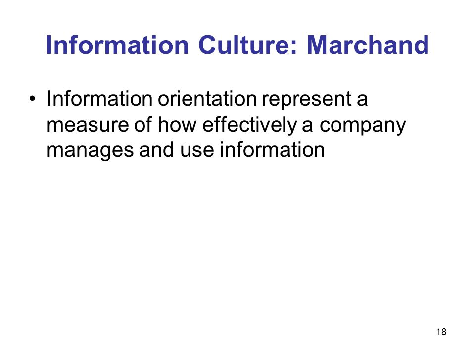 18 Information Culture: Marchand Information orientation represent a measure of how effectively a company manages and use information