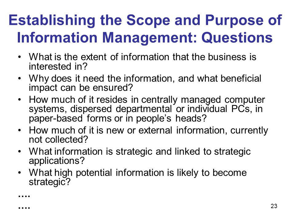 23 Establishing the Scope and Purpose of Information Management: Questions What is the extent of information that the business is interested in? Why d