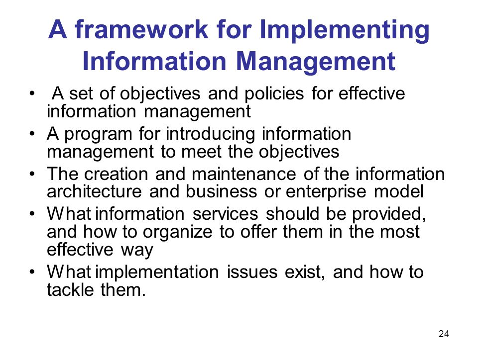 24 A framework for Implementing Information Management A set of objectives and policies for effective information management A program for introducing