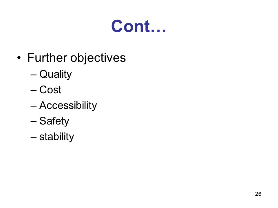 26 Cont… Further objectives –Quality –Cost –Accessibility –Safety –stability