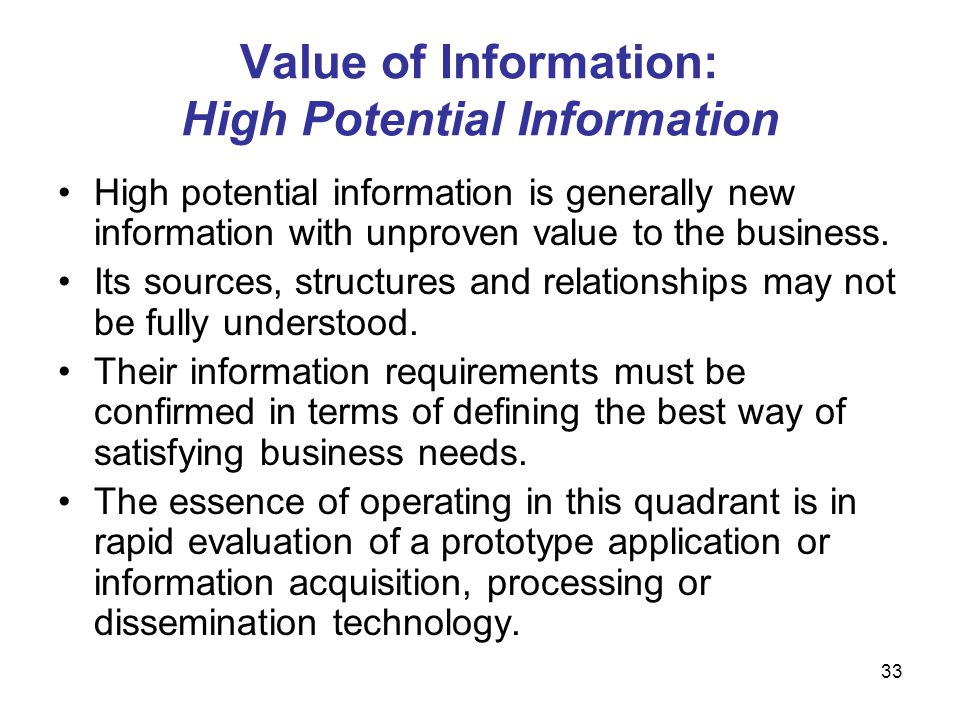 33 Value of Information: High Potential Information High potential information is generally new information with unproven value to the business. Its s