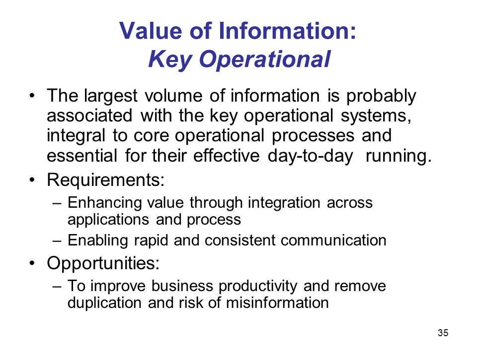 35 Value of Information: Key Operational The largest volume of information is probably associated with the key operational systems, integral to core o