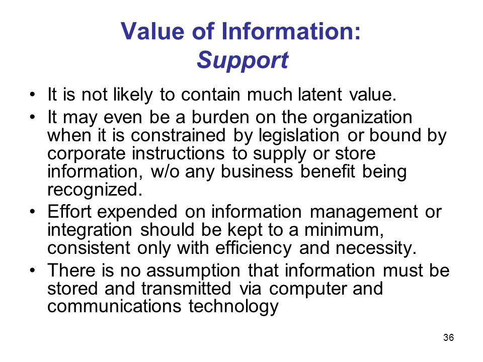 36 Value of Information: Support It is not likely to contain much latent value. It may even be a burden on the organization when it is constrained by