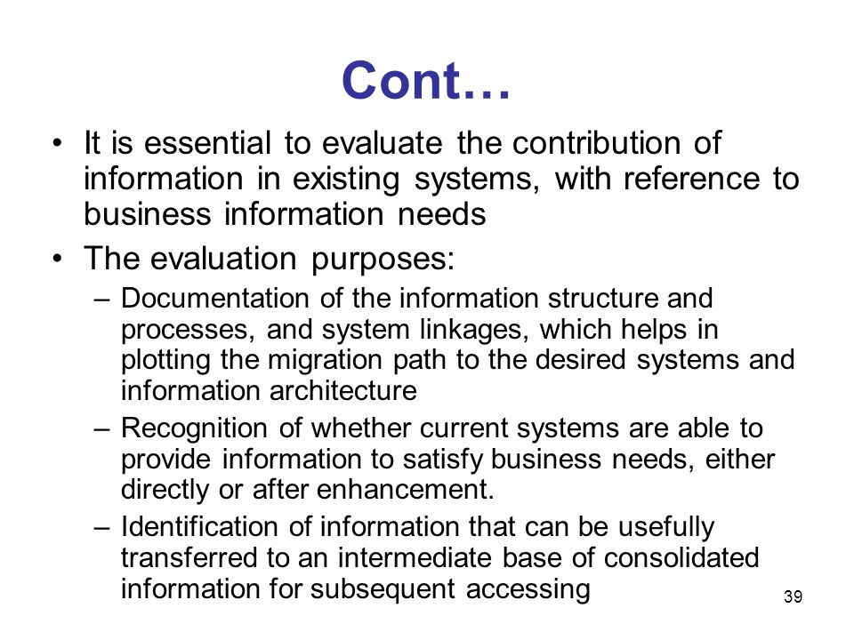 39 Cont… It is essential to evaluate the contribution of information in existing systems, with reference to business information needs The evaluation