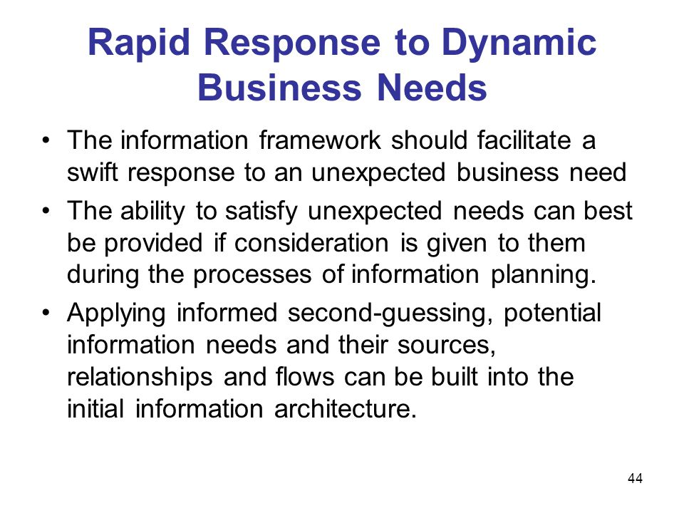 44 Rapid Response to Dynamic Business Needs The information framework should facilitate a swift response to an unexpected business need The ability to
