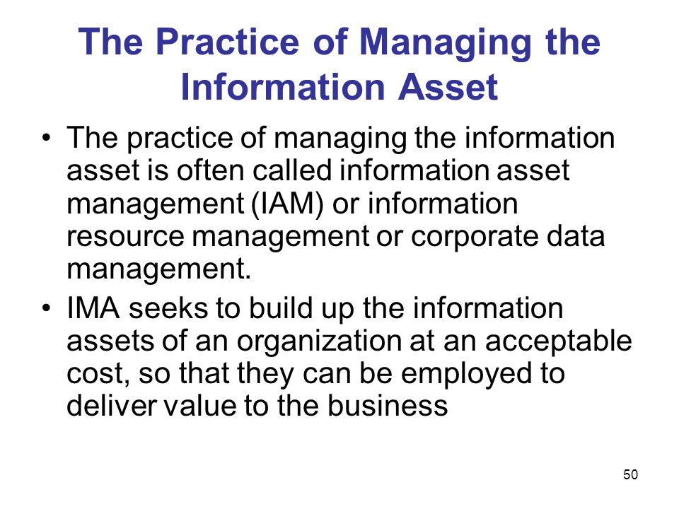 50 The Practice of Managing the Information Asset The practice of managing the information asset is often called information asset management (IAM) or
