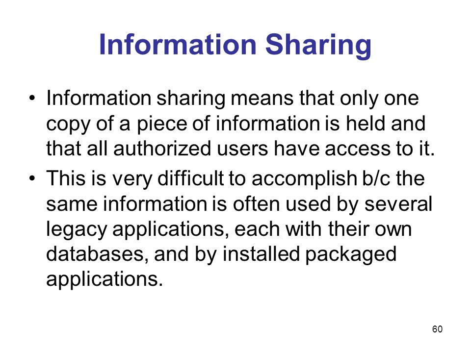 60 Information Sharing Information sharing means that only one copy of a piece of information is held and that all authorized users have access to it.