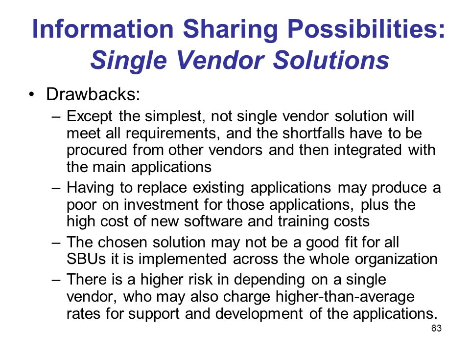 63 Information Sharing Possibilities: Single Vendor Solutions Drawbacks: –Except the simplest, not single vendor solution will meet all requirements,