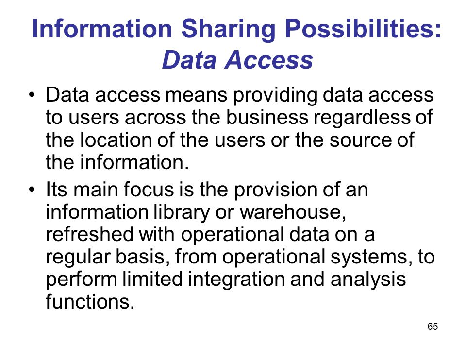 65 Information Sharing Possibilities: Data Access Data access means providing data access to users across the business regardless of the location of t