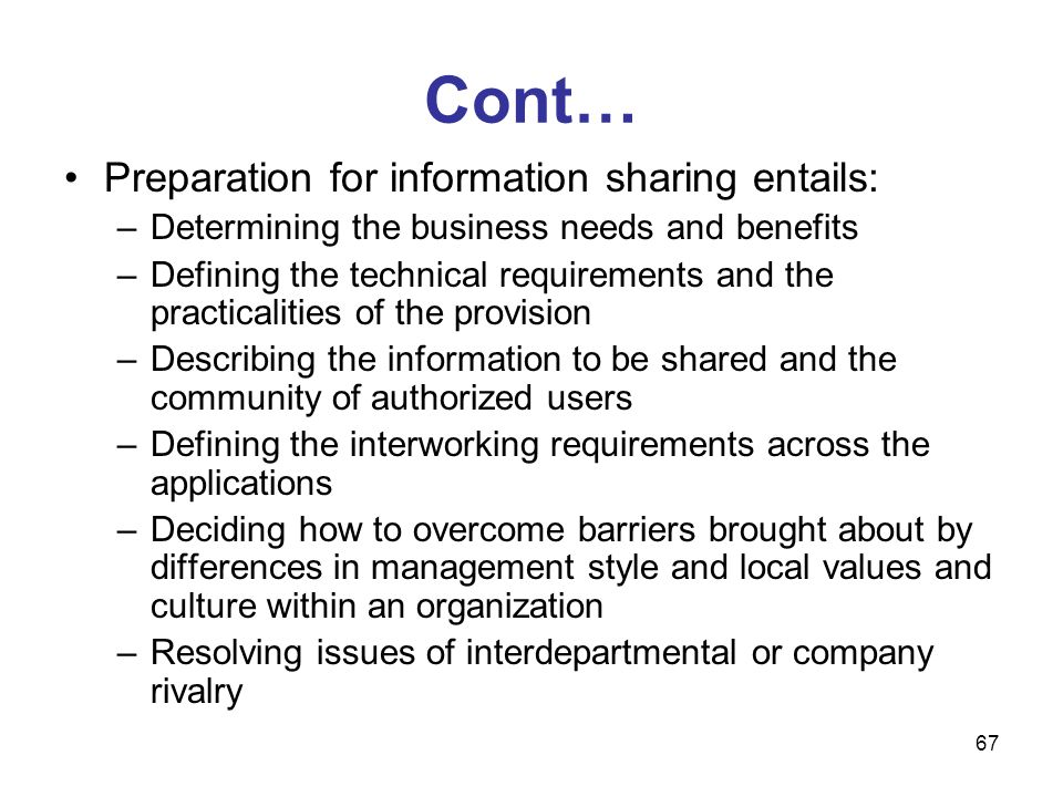 67 Cont… Preparation for information sharing entails: –Determining the business needs and benefits –Defining the technical requirements and the practi