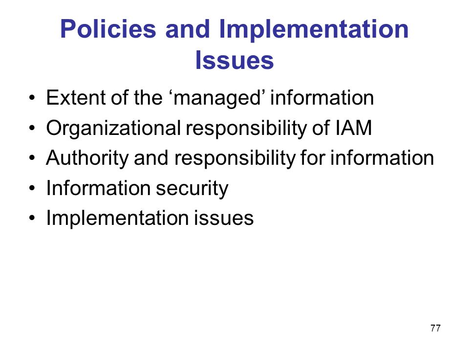 77 Policies and Implementation Issues Extent of the 'managed' information Organizational responsibility of IAM Authority and responsibility for inform